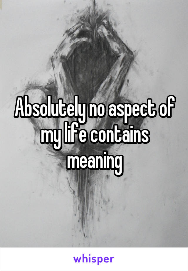 Absolutely no aspect of my life contains meaning