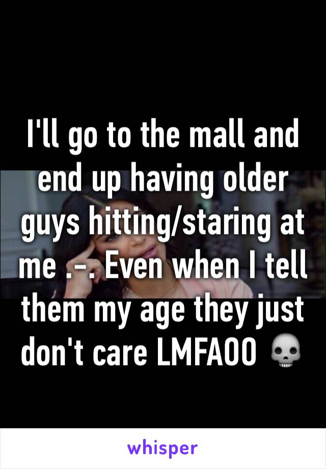 I'll go to the mall and end up having older guys hitting/staring at me .-. Even when I tell them my age they just don't care LMFAOO 💀