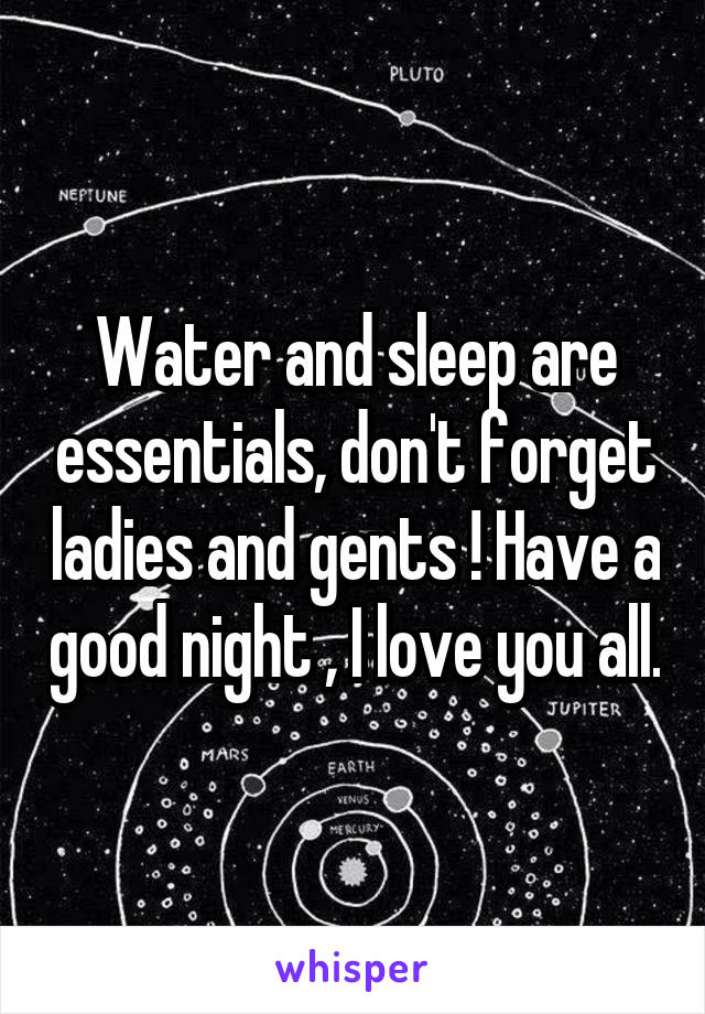 Water and sleep are essentials, don't forget ladies and gents ! Have a good night , I love you all.