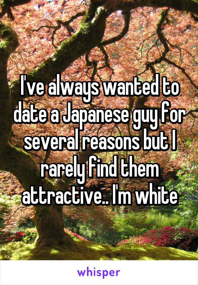I've always wanted to date a Japanese guy for several reasons but I rarely find them attractive.. I'm white