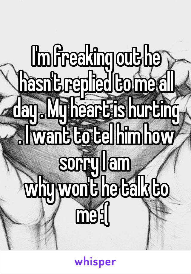 I'm freaking out he hasn't replied to me all day . My heart is hurting . I want to tel him how sorry I am  why won't he talk to me :(