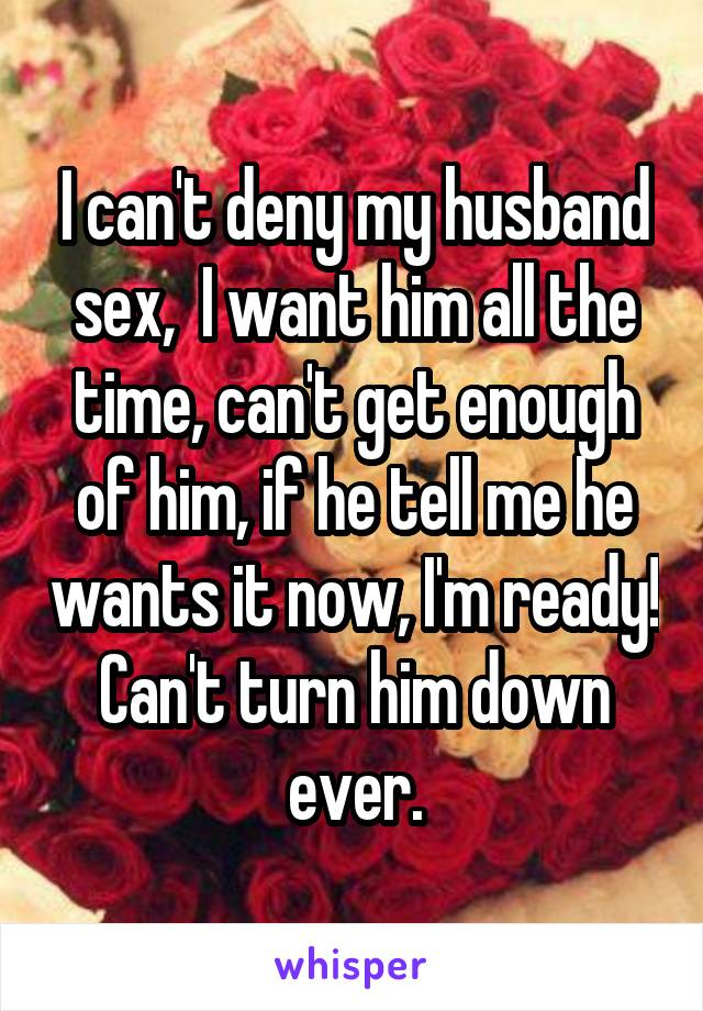 I can't deny my husband sex,  I want him all the time, can't get enough of him, if he tell me he wants it now, I'm ready! Can't turn him down ever.
