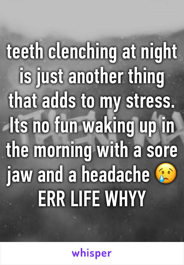 teeth clenching at night is just another thing that adds to my stress. Its no fun waking up in the morning with a sore jaw and a headache 😢 ERR LIFE WHYY
