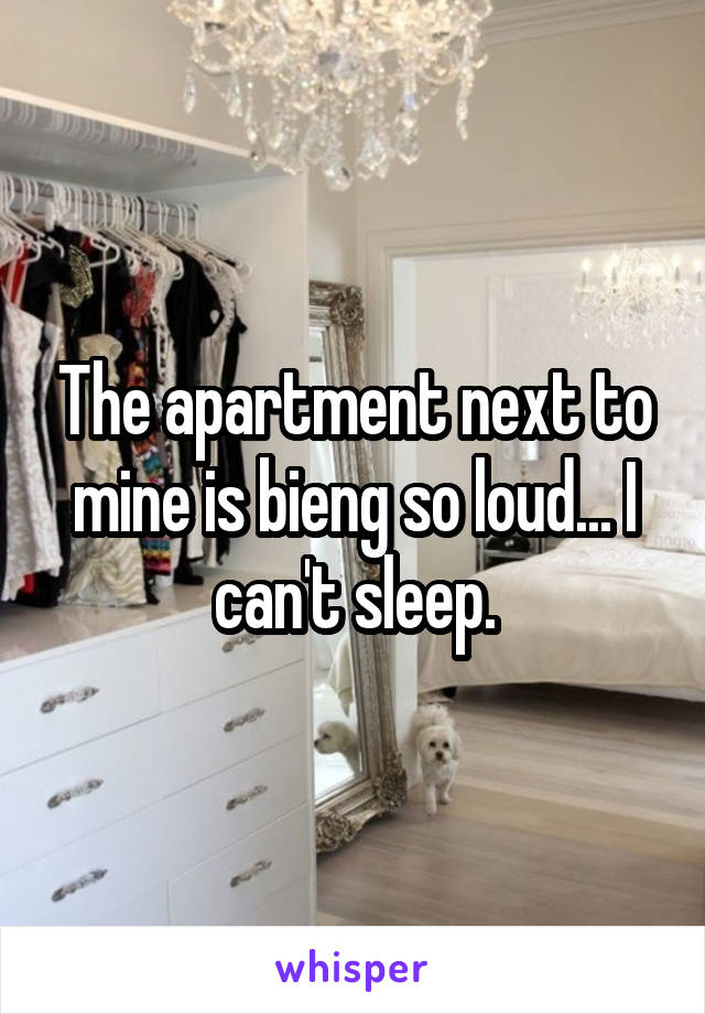 The apartment next to mine is bieng so loud... I can't sleep.