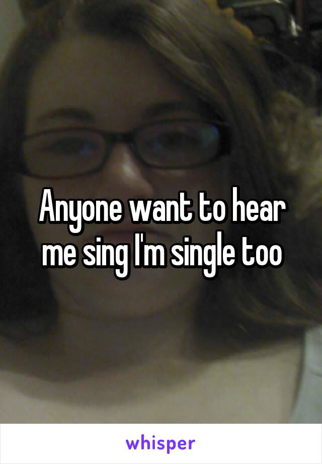 Anyone want to hear me sing I'm single too