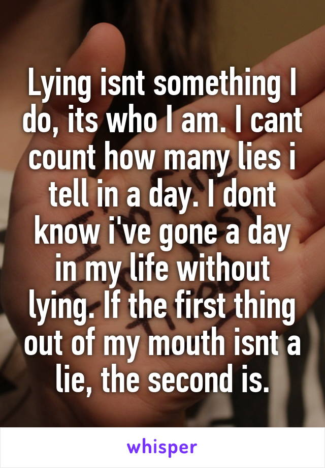 Lying isnt something I do, its who I am. I cant count how many lies i tell in a day. I dont know i've gone a day in my life without lying. If the first thing out of my mouth isnt a lie, the second is.