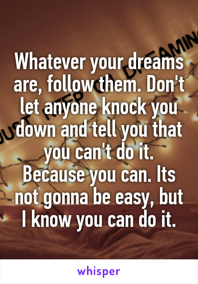 Whatever your dreams are, follow them. Don't let anyone knock you down and tell you that you can't do it. Because you can. Its not gonna be easy, but I know you can do it.
