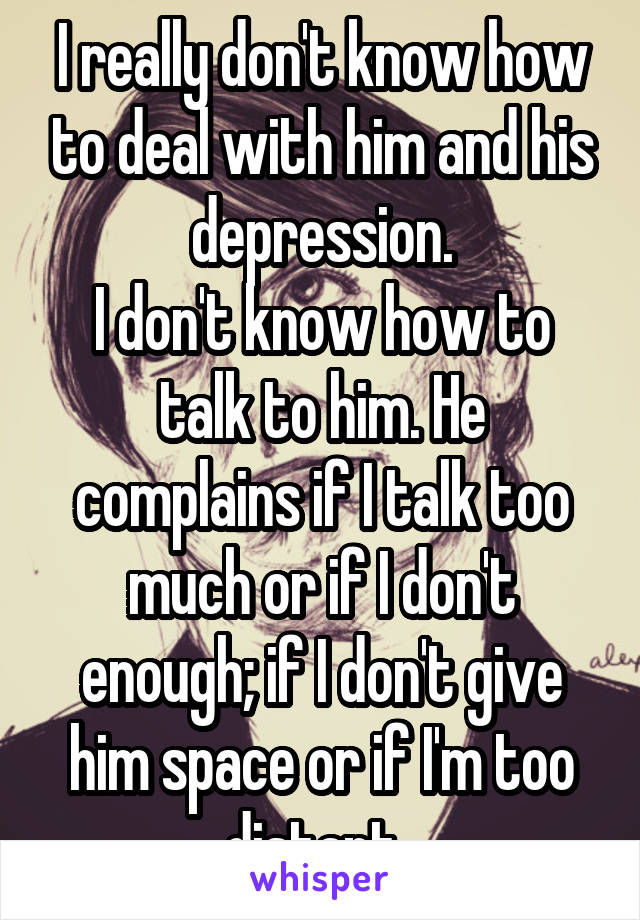 I really don't know how to deal with him and his depression. I don't know how to talk to him. He complains if I talk too much or if I don't enough; if I don't give him space or if I'm too distant.