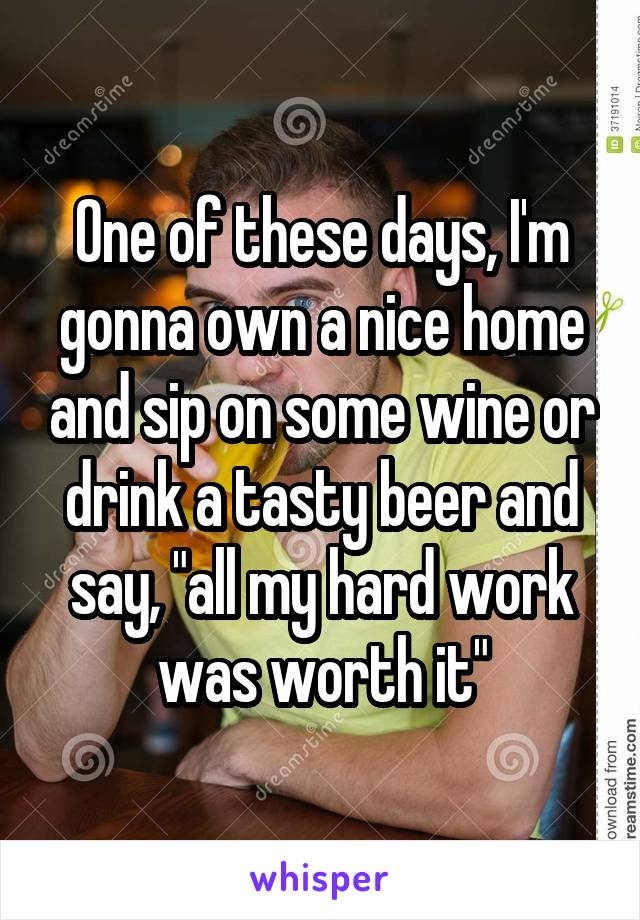 """One of these days, I'm gonna own a nice home and sip on some wine or drink a tasty beer and say, """"all my hard work was worth it"""""""