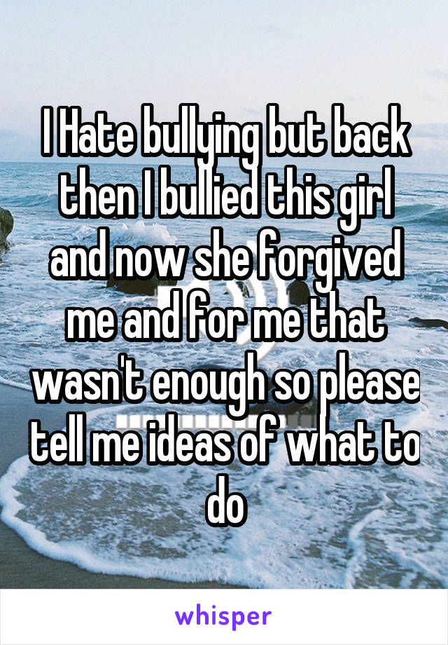 I Hate bullying but back then I bullied this girl and now she forgived me and for me that wasn't enough so please tell me ideas of what to do