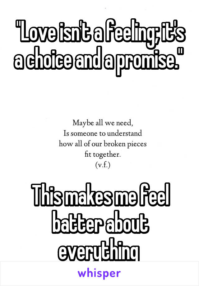 """""""Love isn't a feeling; it's a choice and a promise.""""      This makes me feel batter about everything"""