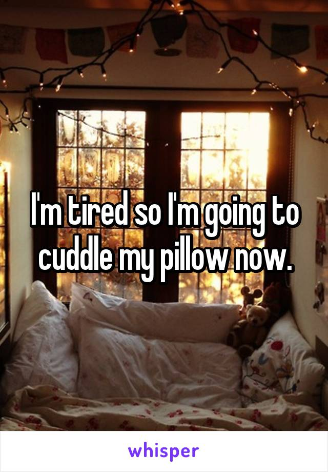 I'm tired so I'm going to cuddle my pillow now.