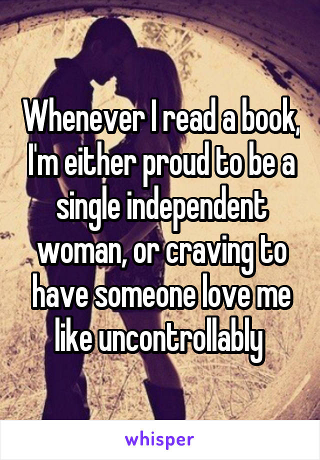 Whenever I read a book, I'm either proud to be a single independent woman, or craving to have someone love me like uncontrollably