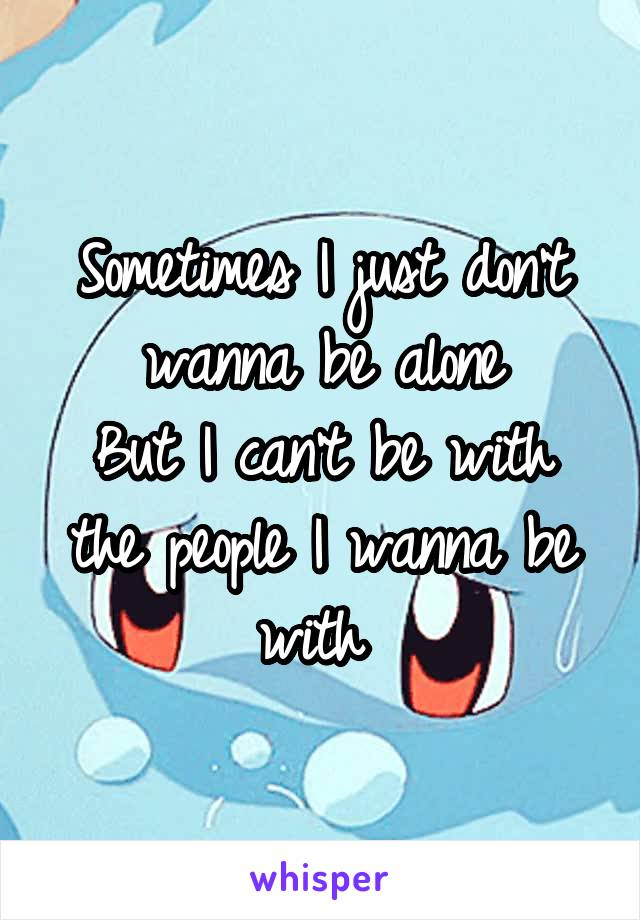 Sometimes I just don't wanna be alone But I can't be with the people I wanna be with