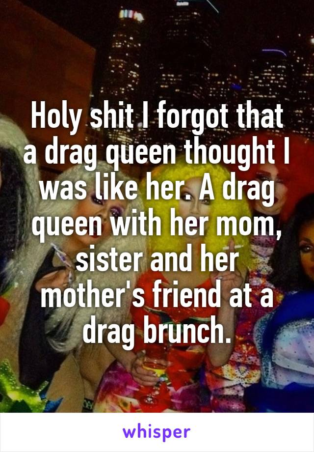 Holy shit I forgot that a drag queen thought I was like her. A drag queen with her mom, sister and her mother's friend at a drag brunch.