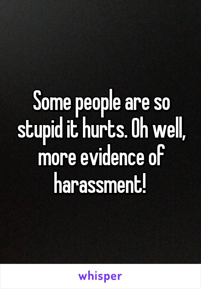 Some people are so stupid it hurts. Oh well, more evidence of harassment!