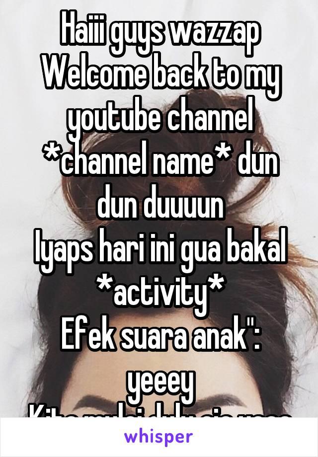 "Haiii guys wazzap Welcome back to my youtube channel *channel name* dun dun duuuun Iyaps hari ini gua bakal *activity* Efek suara anak"": yeeey Kita mulai dulu aja yaaa"