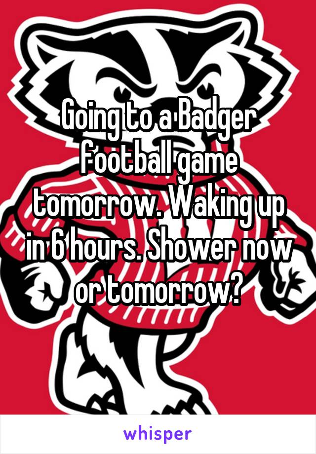 Going to a Badger football game tomorrow. Waking up in 6 hours. Shower now or tomorrow?