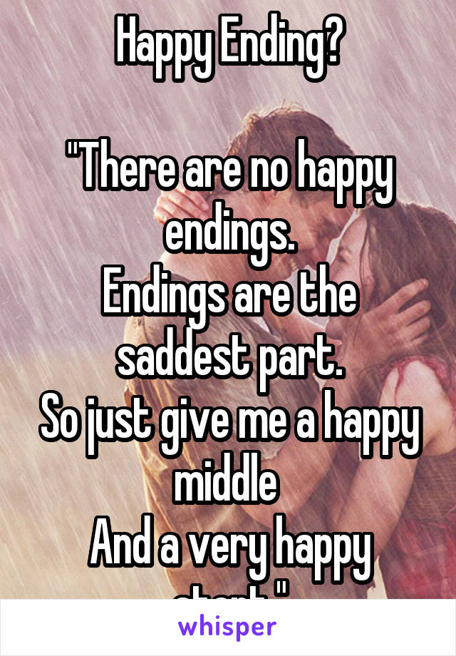 """Happy Ending?  """"There are no happy endings. Endings are the saddest part. So just give me a happy middle  And a very happy start."""""""