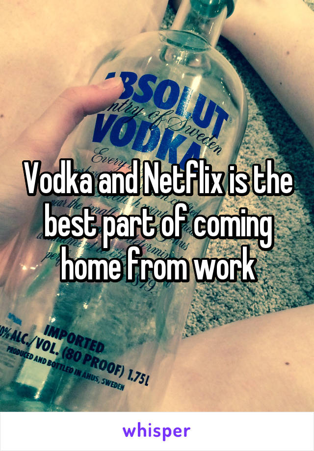 Vodka and Netflix is the best part of coming home from work
