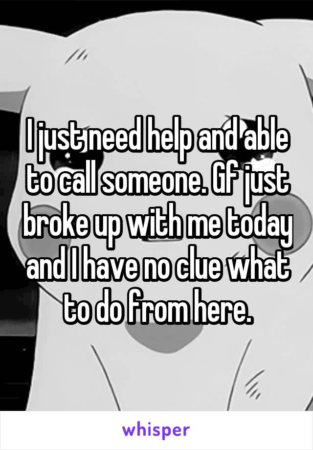 I just need help and able to call someone. Gf just broke up with me today and I have no clue what to do from here.
