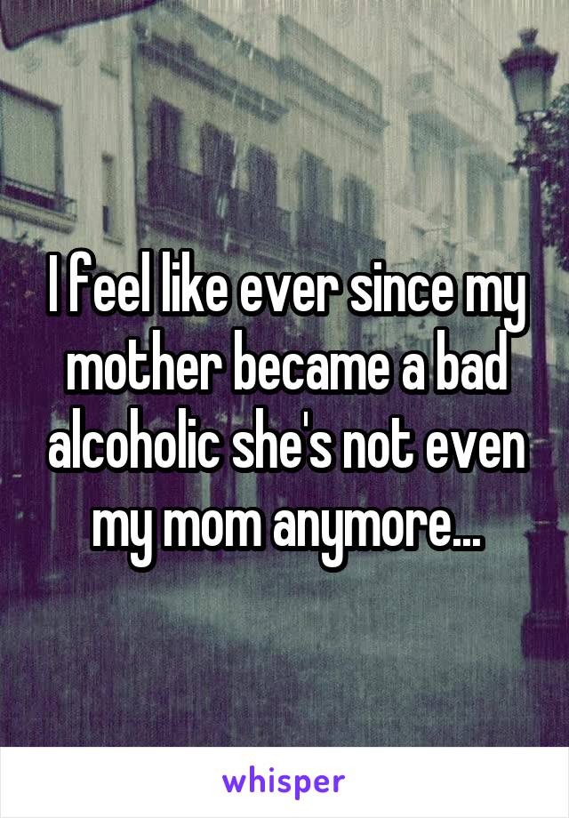 I feel like ever since my mother became a bad alcoholic she's not even my mom anymore...