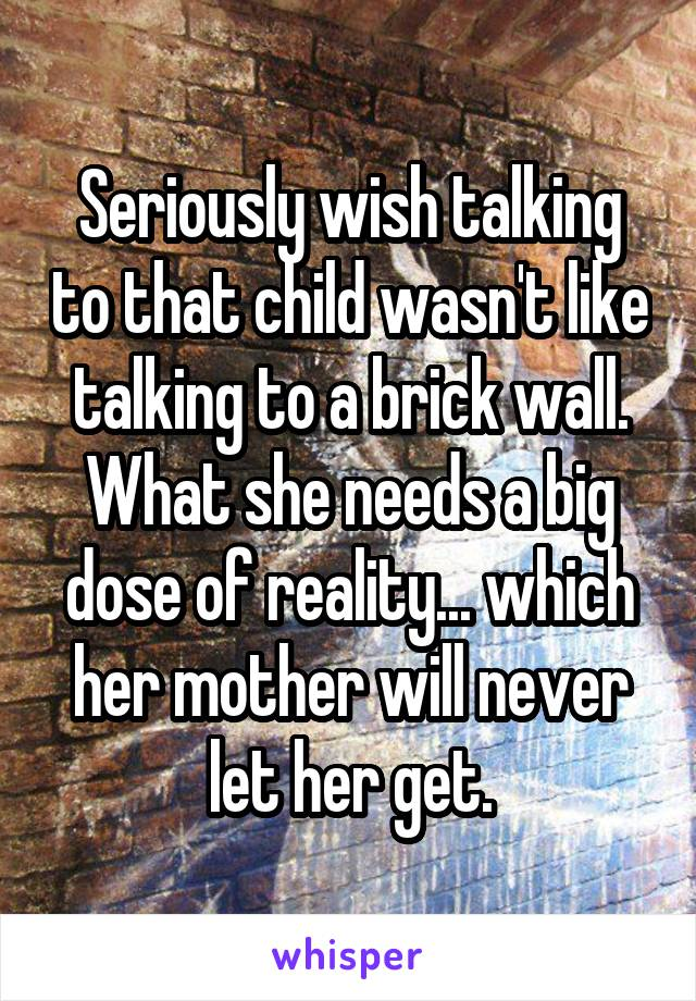 Seriously wish talking to that child wasn't like talking to a brick wall. What she needs a big dose of reality... which her mother will never let her get.