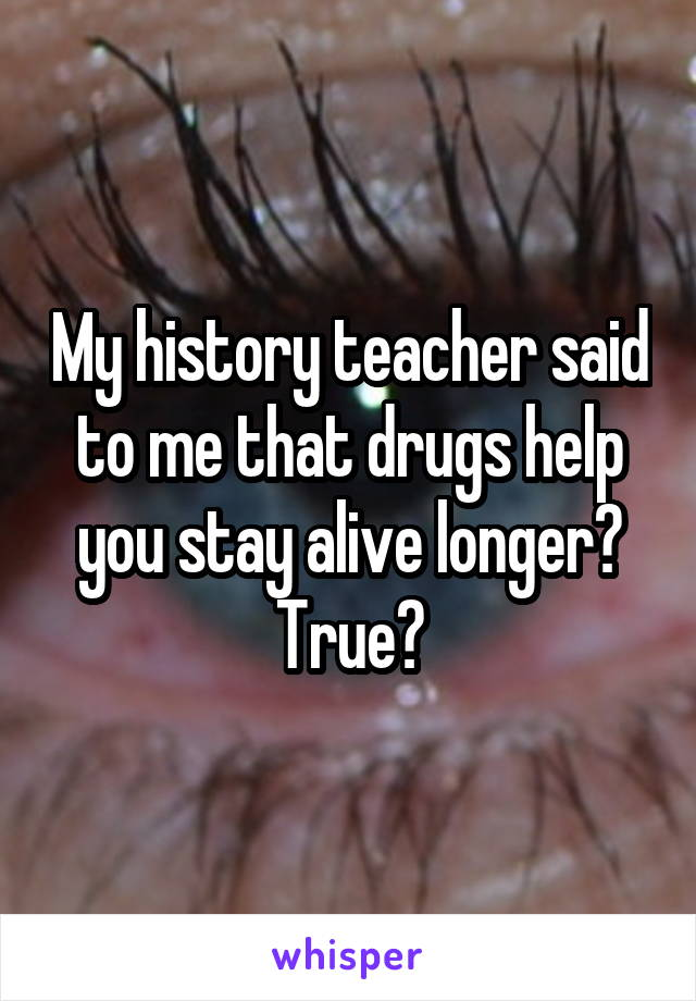 My history teacher said to me that drugs help you stay alive longer? True?