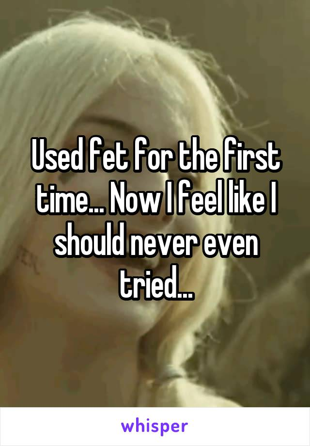 Used fet for the first time... Now I feel like I should never even tried...