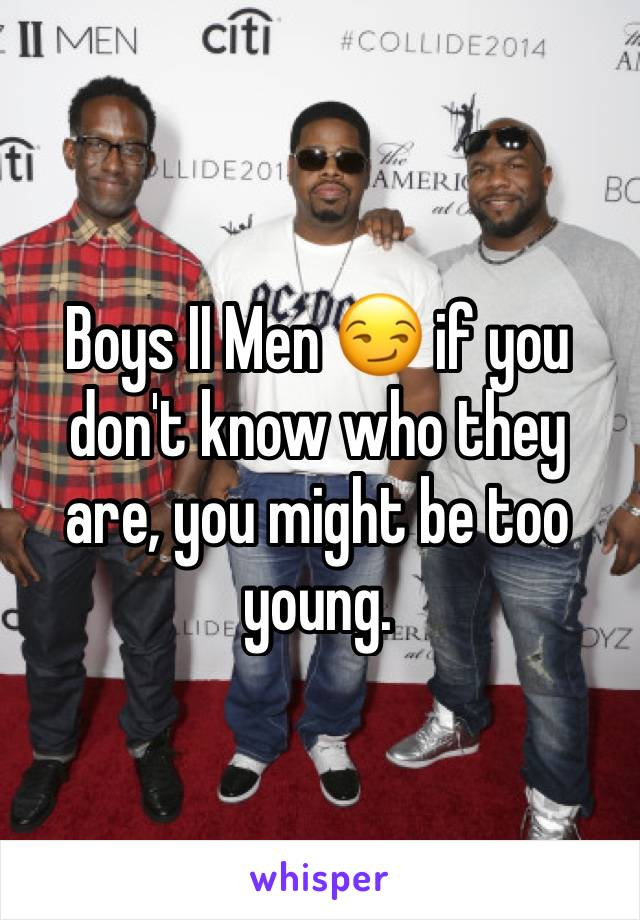 Boys II Men 😏 if you don't know who they are, you might be too young.
