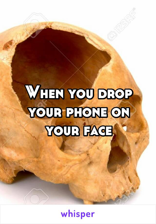 When you drop your phone on your face