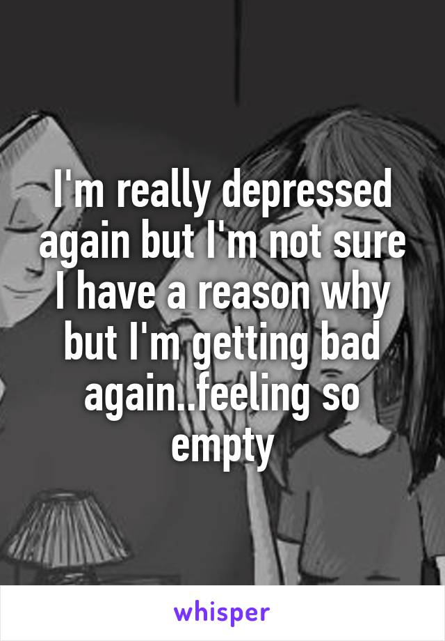 I'm really depressed again but I'm not sure I have a reason why but I'm getting bad again..feeling so empty