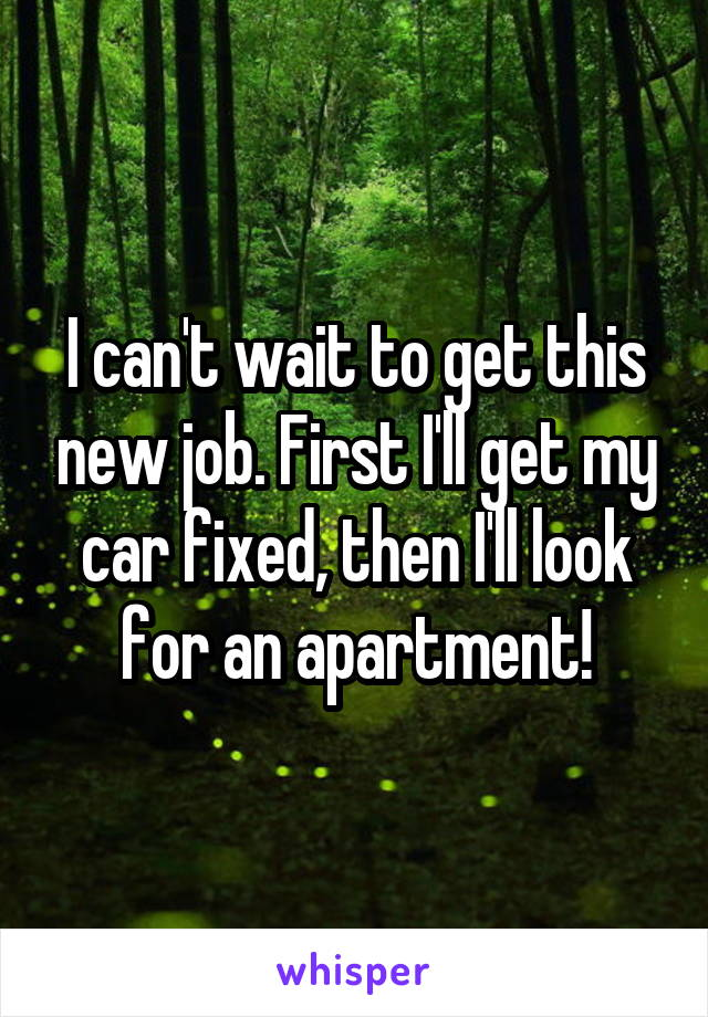 I can't wait to get this new job. First I'll get my car fixed, then I'll look for an apartment!