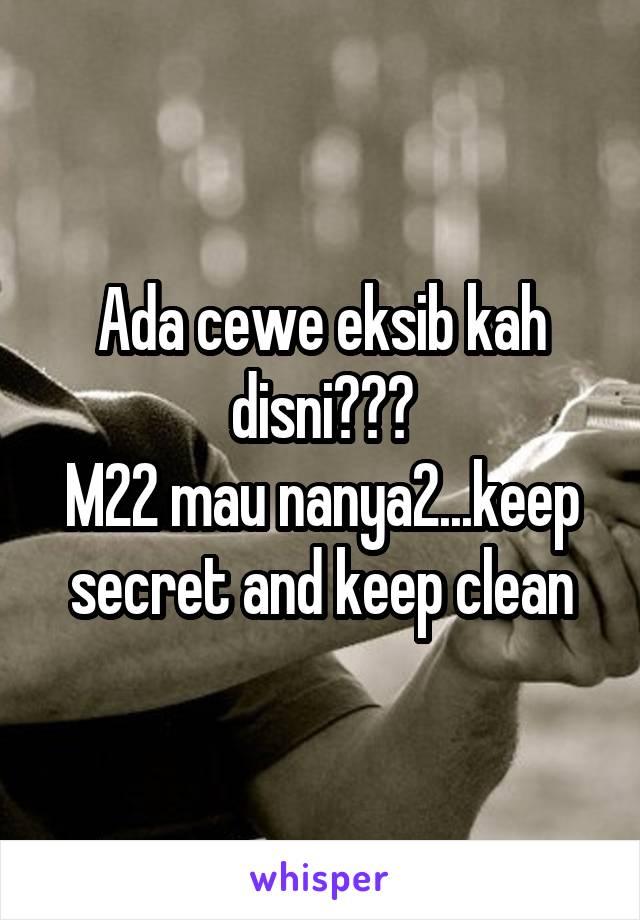 Ada cewe eksib kah disni??? M22 mau nanya2...keep secret and keep clean