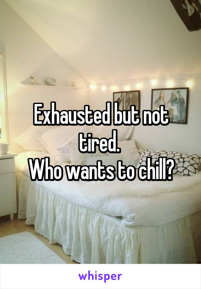 Exhausted but not tired.  Who wants to chill?