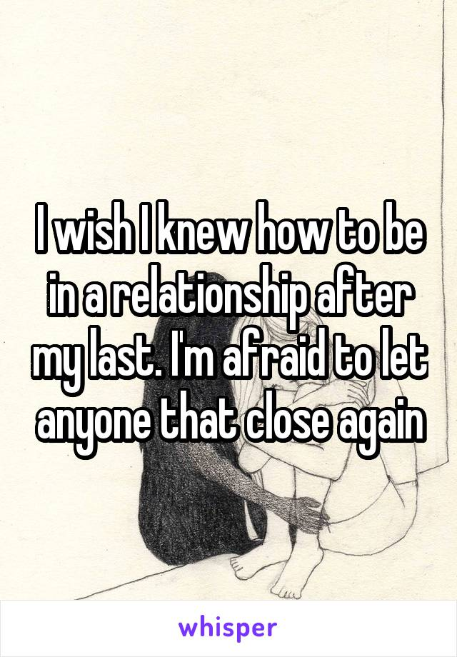 I wish I knew how to be in a relationship after my last. I'm afraid to let anyone that close again