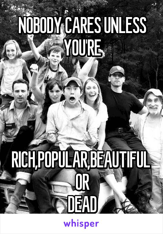NOBODY CARES UNLESS YOU'RE     RICH,POPULAR,BEAUTIFUL  OR DEAD