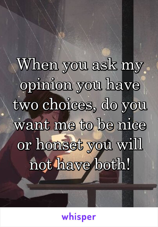 When you ask my opinion you have two choices, do you want me to be nice or honset you will not have both!