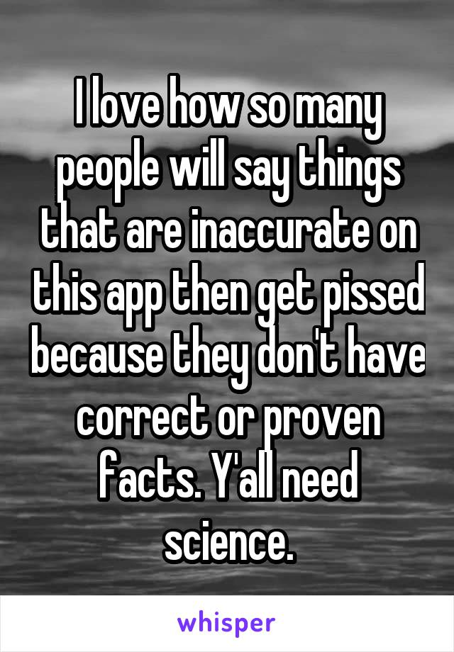 I love how so many people will say things that are inaccurate on this app then get pissed because they don't have correct or proven facts. Y'all need science.