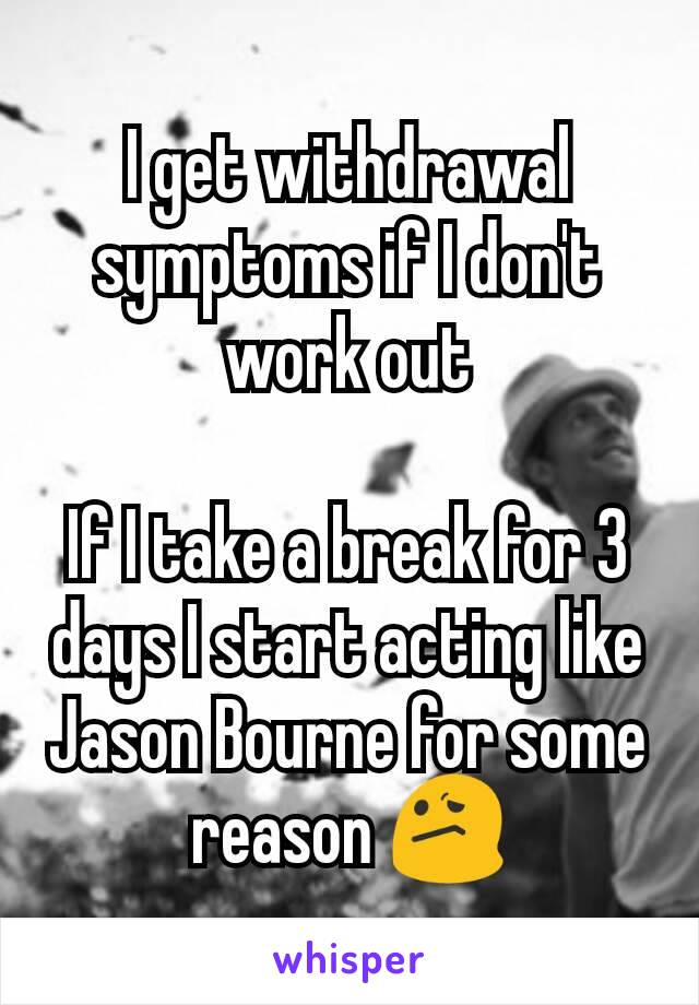 I get withdrawal symptoms if I don't work out  If I take a break for 3 days I start acting like Jason Bourne for some reason 😕