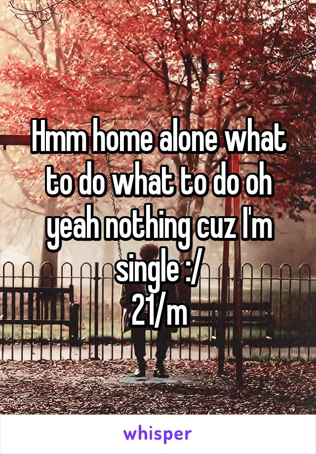 Hmm home alone what to do what to do oh yeah nothing cuz I'm single :/ 21/m