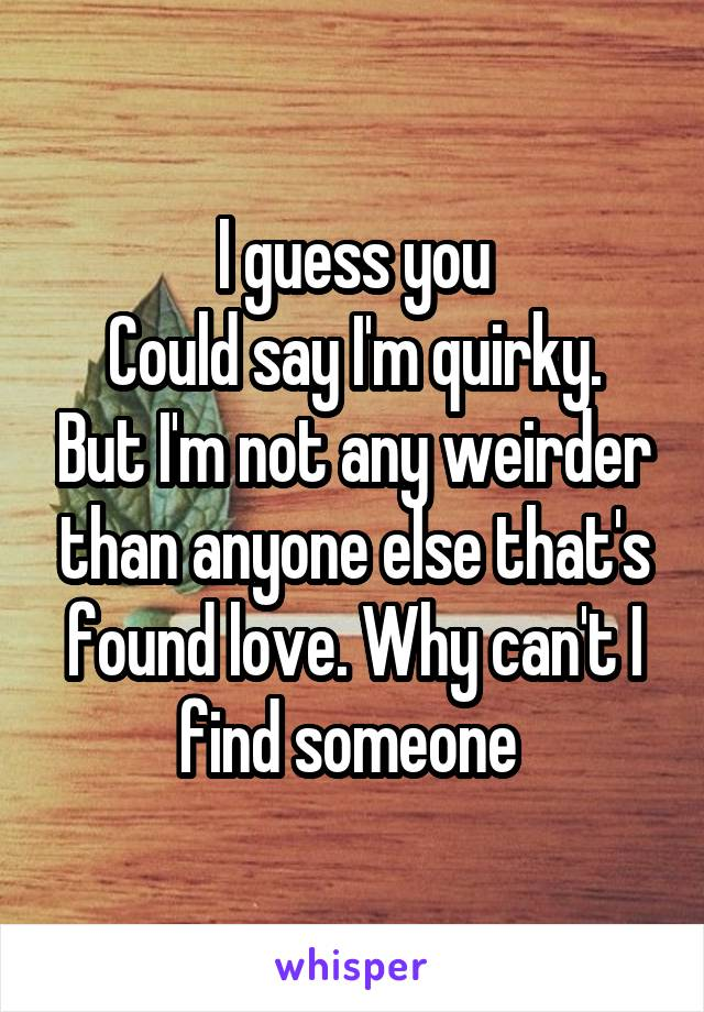 I guess you Could say I'm quirky. But I'm not any weirder than anyone else that's found love. Why can't I find someone