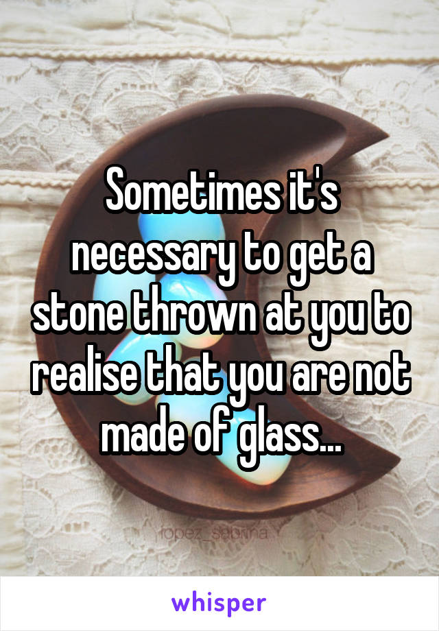 Sometimes it's necessary to get a stone thrown at you to realise that you are not made of glass...
