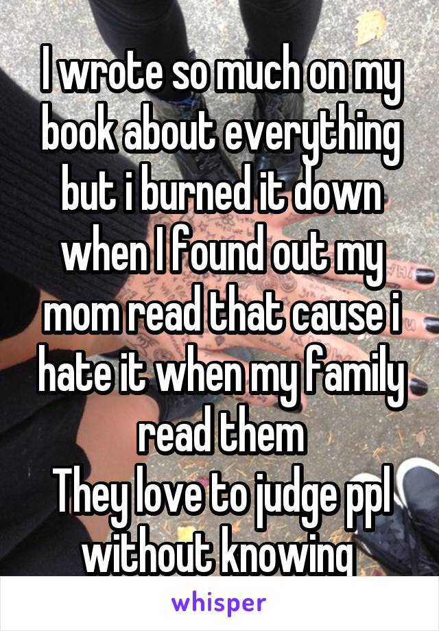 I wrote so much on my book about everything but i burned it down when I found out my mom read that cause i hate it when my family read them They love to judge ppl without knowing