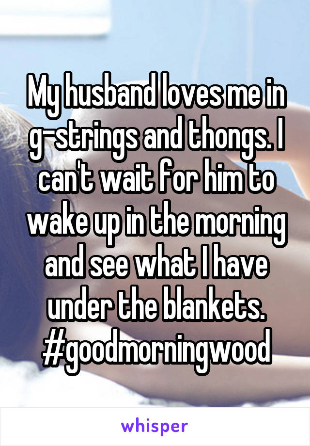 My husband loves me in g-strings and thongs. I can't wait for him to wake up in the morning and see what I have under the blankets. #goodmorningwood