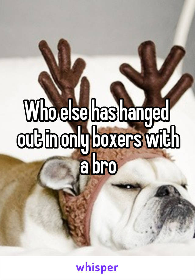Who else has hanged  out in only boxers with a bro