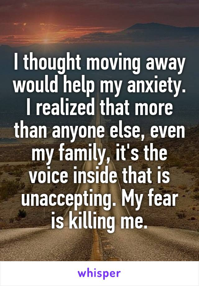 I thought moving away would help my anxiety. I realized that more than anyone else, even my family, it's the voice inside that is unaccepting. My fear is killing me.