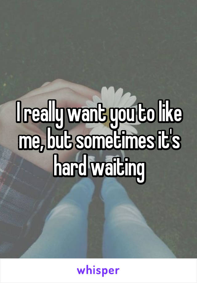 I really want you to like me, but sometimes it's hard waiting