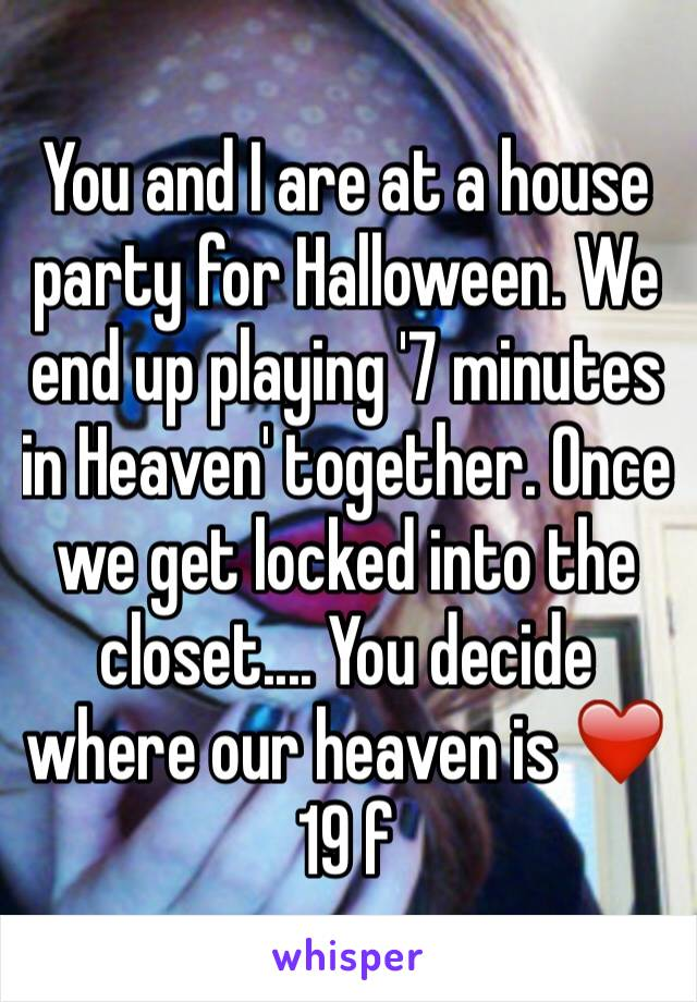 You and I are at a house party for Halloween. We end up playing '7 minutes in Heaven' together. Once we get locked into the closet.... You decide where our heaven is ❤️ 19 f