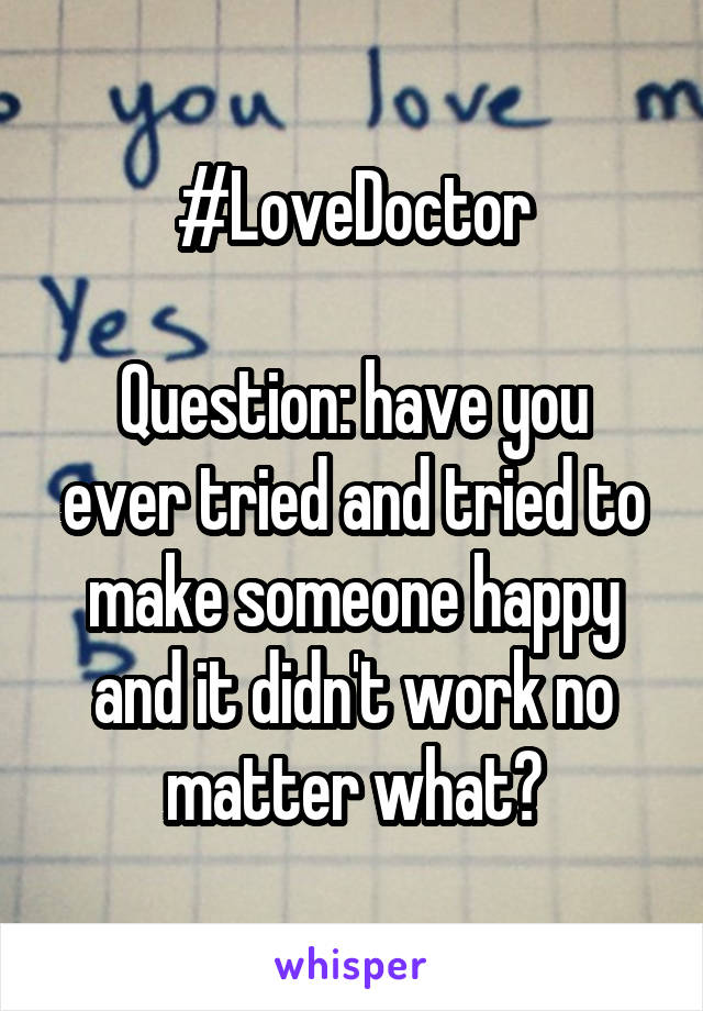 #LoveDoctor  Question: have you ever tried and tried to make someone happy and it didn't work no matter what?